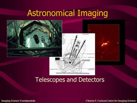 Imaging Science Fundamentals Chester F. Carlson Center for Imaging Science Astronomical Imaging Telescopes and Detectors.