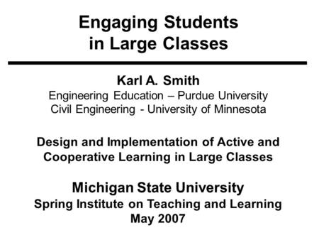 Engaging Students in Large Classes Karl A. Smith Engineering <strong>Education</strong> – Purdue University Civil Engineering - University of Minnesota Design and Implementation.