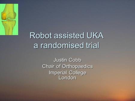 Robot assisted UKA a randomised trial Justin Cobb Chair of Orthopaedics Imperial College London.