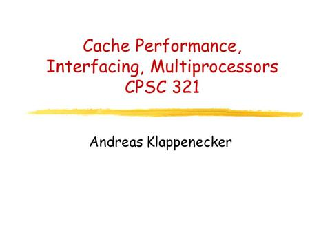 Cache Performance, Interfacing, Multiprocessors CPSC 321 Andreas Klappenecker.