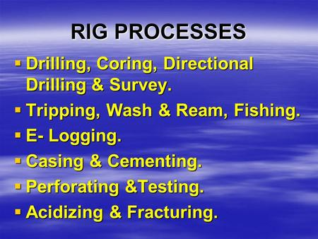 RIG PROCESSES  Drilling, Coring, Directional Drilling & Survey.  Tripping, Wash & Ream, Fishing.  E- Logging.  Casing & Cementing.  Perforating &Testing.