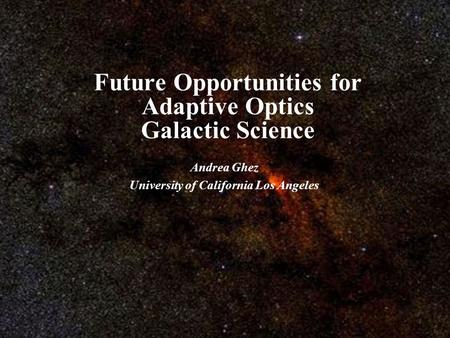Future Opportunities for Adaptive Optics Galactic Science Andrea Ghez University of California Los Angeles.