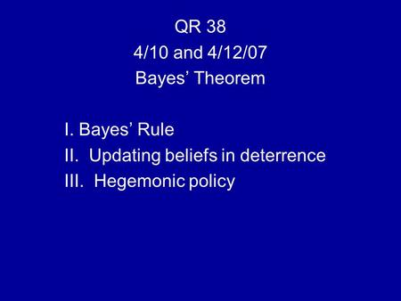 QR 38 4/10 and 4/12/07 Bayes' Theorem I. Bayes' Rule II. Updating beliefs in deterrence III. Hegemonic policy.
