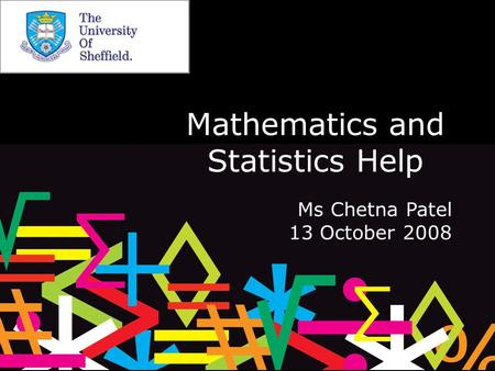 Mathematics and Statistics Help Ms Chetna Patel 13 October 2008.