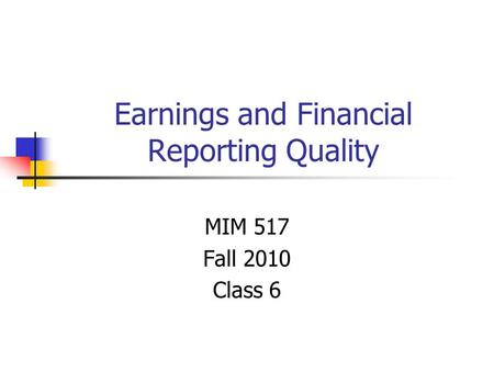 Earnings and Financial Reporting Quality MIM 517 Fall 2010 Class 6.
