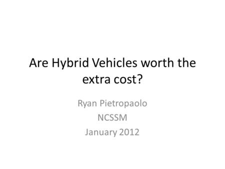 Are Hybrid Vehicles worth the extra cost? Ryan Pietropaolo NCSSM January 2012.