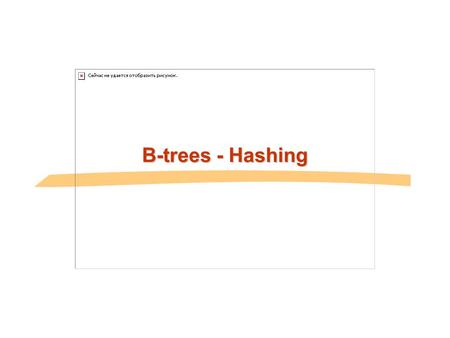 B-trees - Hashing. 11.2Database System Concepts Review: B-trees and B+-trees Multilevel, disk-aware, balanced index methods primary or secondary dense.