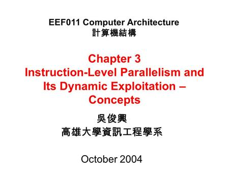 Chapter 3 Instruction-Level Parallelism and Its Dynamic Exploitation – Concepts 吳俊興 高雄大學資訊工程學系 October 2004 EEF011 Computer Architecture 計算機結構.