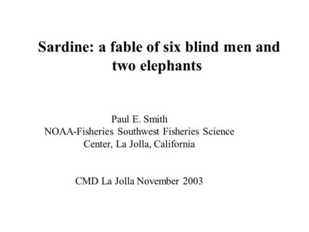 Sardine: a fable of six blind men and two elephants Paul E. Smith NOAA-Fisheries Southwest Fisheries Science Center, La Jolla, California CMD La Jolla.