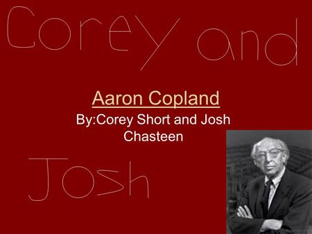 Aaron Copland By:Corey Short and Josh Chasteen Where he was Born Our composer is Aaron Copland.Copland was born in Brooklyn,New York in 1900.