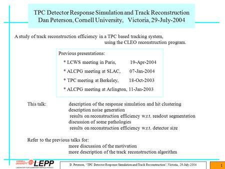 "D. Peterson, ""TPC Detector Response Simulation and Track Reconstruction"", Victoria, 29-July-2004 1 TPC Detector Response Simulation and Track Reconstruction."
