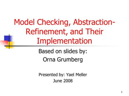 1 Model Checking, Abstraction- Refinement, and Their Implementation Based on slides by: Orna Grumberg Presented by: Yael Meller June 2008.