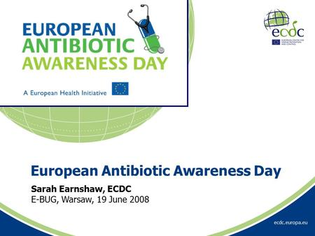 Ecdc.europa.eu Sarah Earnshaw, ECDC E-BUG, Warsaw, 19 June 2008 European Antibiotic Awareness Day.