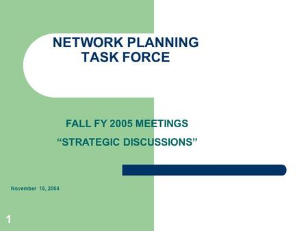 "1 NETWORK PLANNING TASK FORCE November 15, 2004 FALL FY 2005 MEETINGS ""STRATEGIC DISCUSSIONS"""