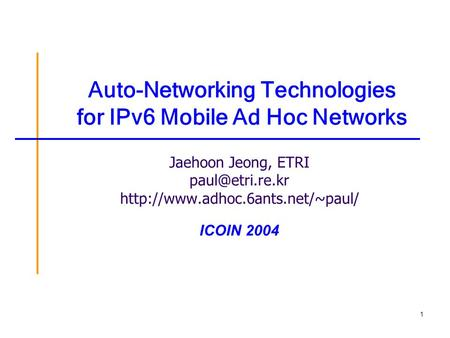 1 Auto-Networking Technologies for IPv6 Mobile Ad Hoc Networks Jaehoon Jeong, ETRI  ICOIN 2004.