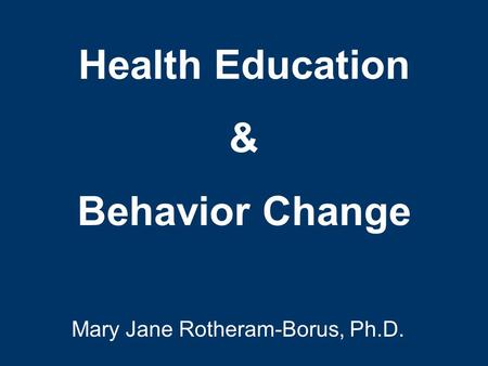 Health Education & Behavior Change Mary Jane Rotheram-Borus, Ph.D.