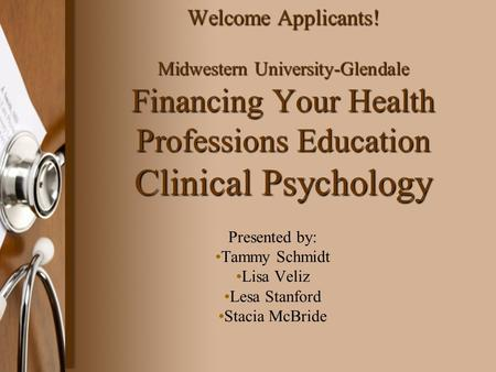 Welcome Applicants! Midwestern University-Glendale Financing Your Health Professions Education Clinical Psychology Presented by: Tammy Schmidt Lisa Veliz.
