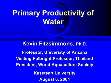 Primary Productivity of Water Kevin Fitzsimmons, Ph.D. Professor, University of Arizona Visiting Fulbright Professor, Thailand President, World Aquaculture.