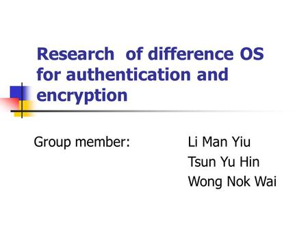 Research of difference OS for authentication and encryption Group member:Li Man Yiu Tsun Yu Hin Wong Nok Wai.