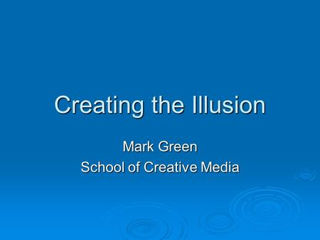 Creating the Illusion Mark Green School of Creative Media.