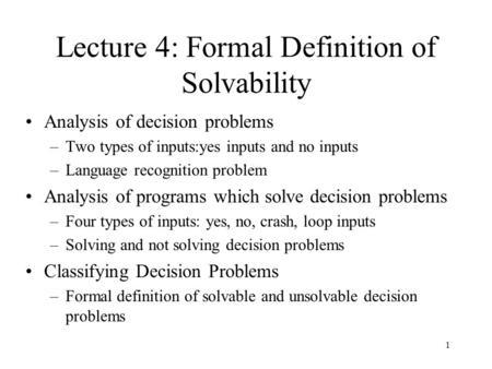 1 Lecture 4: Formal Definition of Solvability Analysis of decision problems –Two types of inputs:yes inputs and no inputs –Language recognition problem.