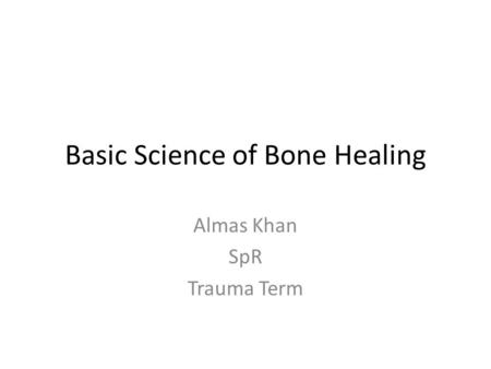 Basic Science of Bone Healing Almas Khan SpR Trauma Term.