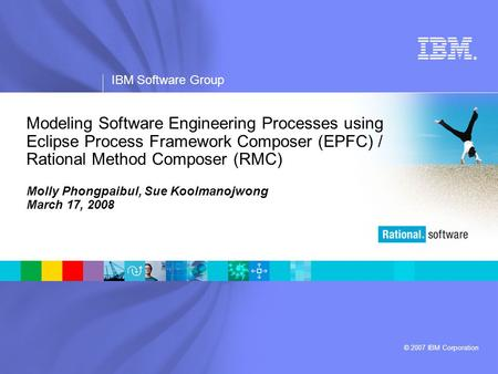 ® IBM Software Group © 2007 IBM Corporation Modeling Software Engineering Processes using Eclipse Process Framework Composer (EPFC) / Rational Method Composer.