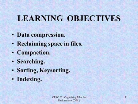 CPSC 231 Organizing Files for Performance (D.H.) 1 LEARNING OBJECTIVES Data compression. Reclaiming space in files. Compaction. Searching. Sorting, Keysorting.