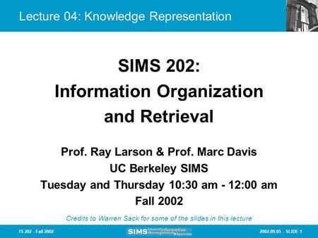 2002.09.05 - SLIDE 1IS 202 - Fall 2002 Lecture 04: Knowledge Representation Prof. Ray Larson & Prof. Marc Davis UC Berkeley SIMS Tuesday and Thursday 10:30.