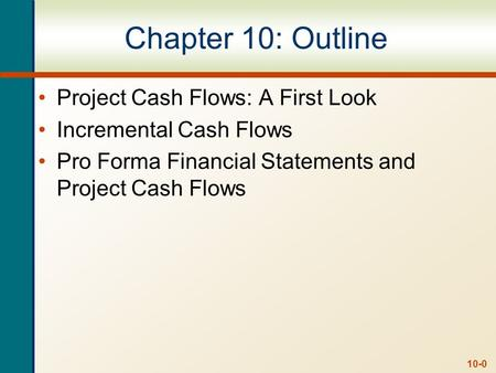 10-0 Chapter 10: Outline Project Cash Flows: A First Look Incremental Cash Flows Pro Forma Financial Statements and Project Cash Flows.
