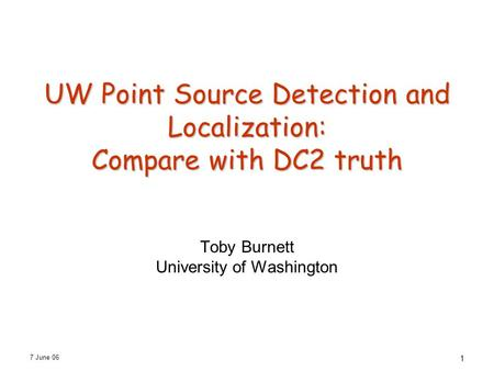 7 June 06 1 UW Point Source Detection and Localization: Compare with DC2 truth Toby Burnett University of Washington.