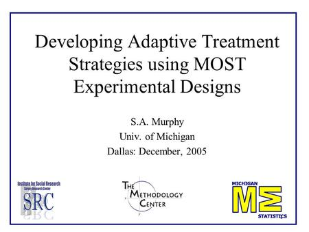 1 Developing Adaptive Treatment Strategies using MOST Experimental Designs S.A. Murphy Univ. of Michigan Dallas: December, 2005.