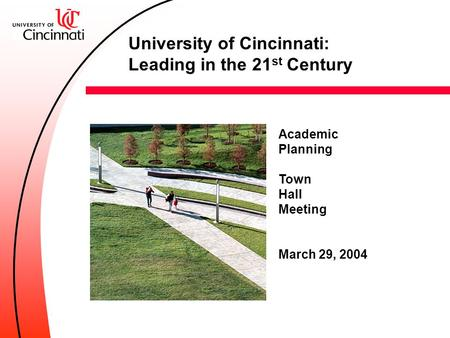 Academic Planning Town Hall Meeting March 29, 2004 University of Cincinnati: Leading in the 21 st Century.