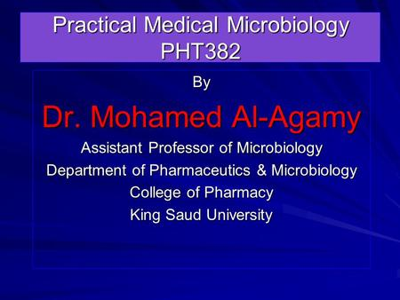 Practical Medical Microbiology PHT382 By Dr. Mohamed Al-Agamy Assistant Professor of Microbiology Department of Pharmaceutics & Microbiology College of.