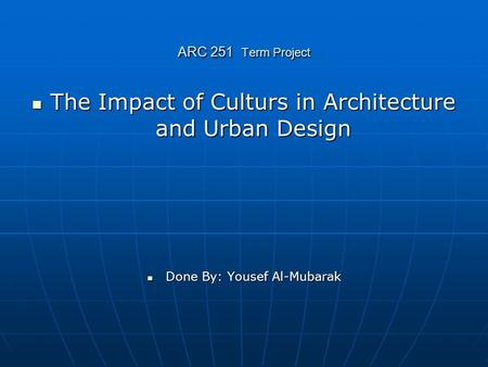 ARC 251 Term Project The Impact of Culturs in Architecture and Urban Design The Impact of Culturs in Architecture and Urban Design Done By: Yousef Al-Mubarak.