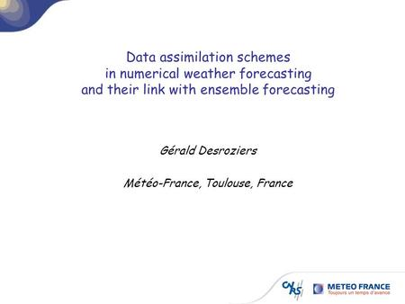 Data assimilation schemes in numerical weather forecasting and their link with ensemble forecasting Gérald Desroziers Météo-France, Toulouse, France.