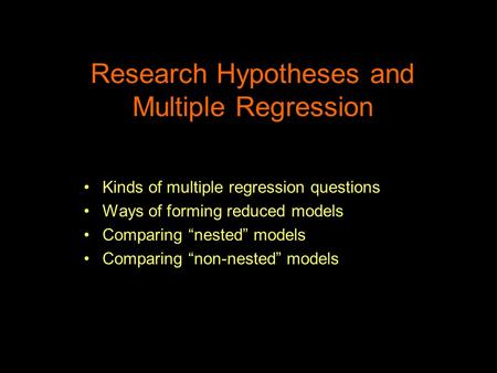 "Research Hypotheses and Multiple Regression Kinds of multiple regression questions Ways of forming reduced models Comparing ""nested"" models Comparing ""non-nested"""