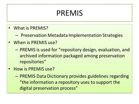 "PREMIS What is PREMIS? – Preservation Metadata Implementation Strategies When is PREMIS use? – PREMIS is used for ""repository design, evaluation, and archived."