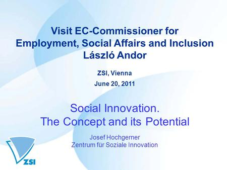 Visit EC-Commissioner for Employment, Social Affairs and Inclusion László Andor ZSI, Vienna June 20, 2011 Social Innovation. The Concept and its Potential.