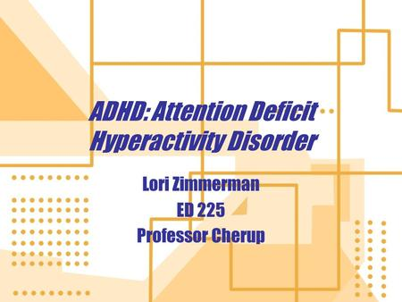 ADHD: Attention Deficit Hyperactivity Disorder Lori Zimmerman ED 225 Professor Cherup Lori Zimmerman ED 225 Professor Cherup.