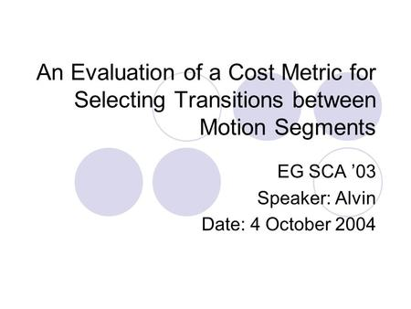An Evaluation of a Cost Metric for Selecting Transitions between Motion Segments EG SCA '03 Speaker: Alvin Date: 4 October 2004.