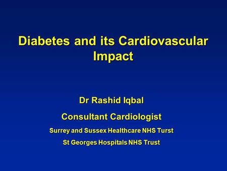 Diabetes and its Cardiovascular Impact Dr Rashid Iqbal Consultant Cardiologist Surrey and Sussex Healthcare NHS Turst St Georges Hospitals NHS Trust.