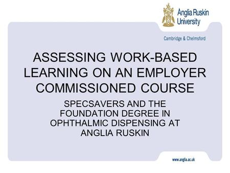 ASSESSING WORK-BASED LEARNING ON AN EMPLOYER COMMISSIONED COURSE SPECSAVERS AND THE FOUNDATION DEGREE IN OPHTHALMIC DISPENSING AT ANGLIA RUSKIN.