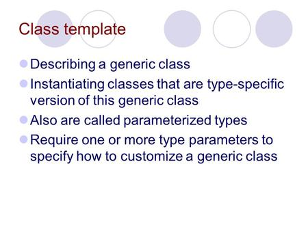 Class template Describing a generic class Instantiating classes that are type-specific version of this generic class Also are called parameterized types.