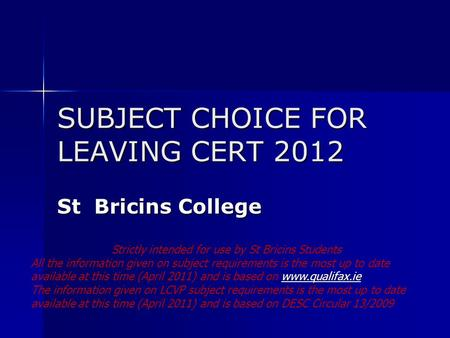 SUBJECT CHOICE FOR LEAVING CERT 2012 St Bricins College Strictly intended for use by St Bricins Students All the information given on subject requirements.