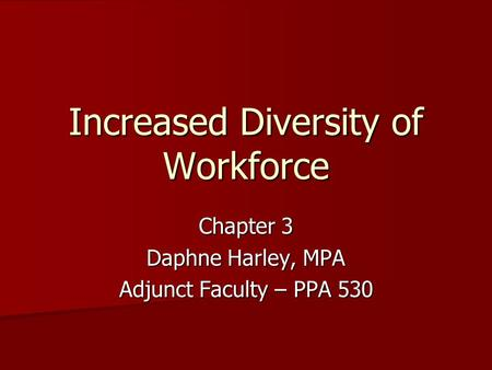 Increased Diversity of Workforce Chapter 3 Daphne Harley, MPA Adjunct Faculty – PPA 530.