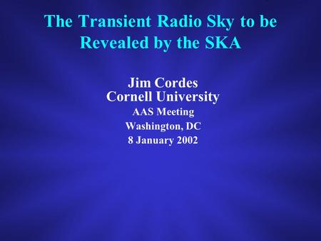 The Transient Radio Sky to be Revealed by the SKA Jim Cordes Cornell University AAS Meeting Washington, DC 8 January 2002.
