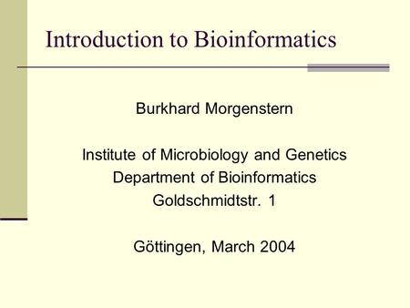 Introduction to Bioinformatics Burkhard Morgenstern Institute of Microbiology and Genetics Department of Bioinformatics Goldschmidtstr. 1 Göttingen, March.