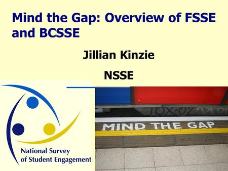 Mind the Gap: Overview of FSSE and BCSSE Jillian Kinzie NSSE.
