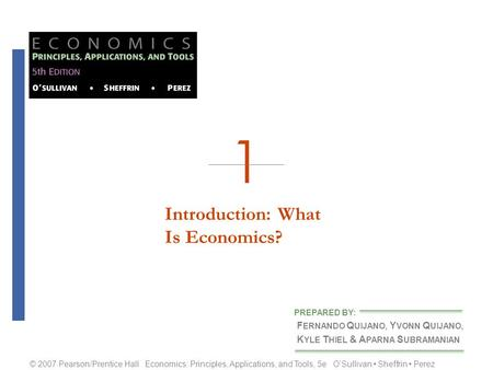 Introduction: WhatIs Economics? F ERNANDO Q UIJANO, Y VONN Q UIJANO, K YLE T HIEL & A PARNA S UBRAMANIAN PREPARED BY: © 2007 Pearson/Prentice Hall Economics: